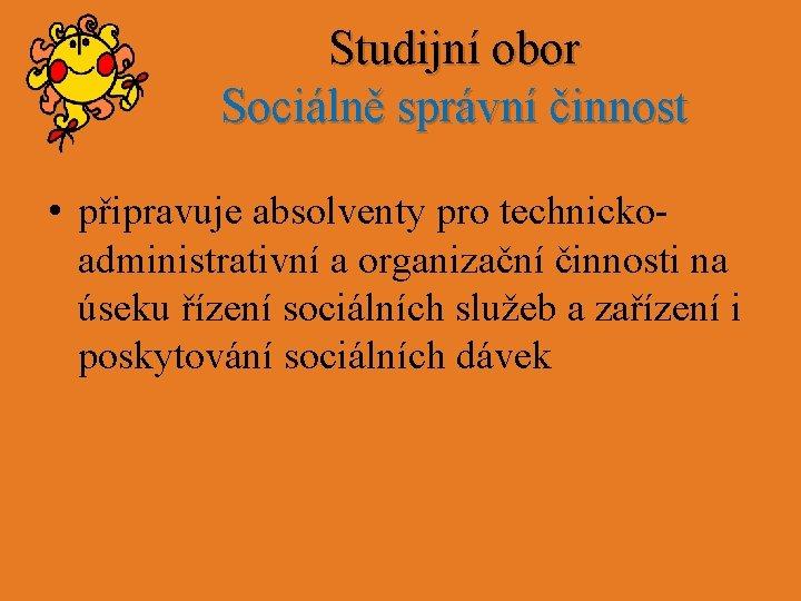 Studijní obor Sociálně správní činnost • připravuje absolventy pro technickoadministrativní a organizační činnosti na
