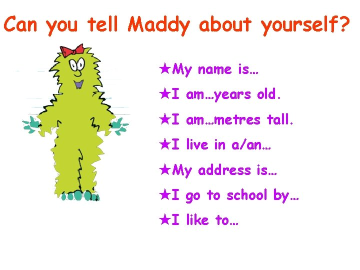 Can you tell Maddy about yourself? ★My name is… ★I am…years old. ★I am…metres