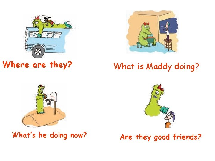 Where are they? What's he doing now? What is Maddy doing? Are they good