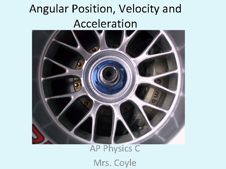Angular Position, Velocity and Acceleration AP Physics C Mrs. Coyle