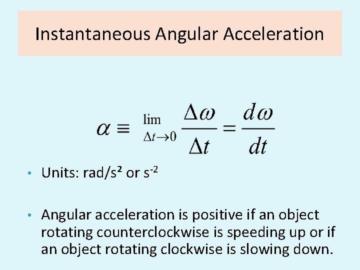 Instantaneous Angular Acceleration • Units: rad/s² or s-2 • Angular acceleration is positive if