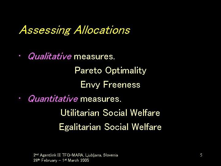 Assessing Allocations • Qualitative measures. Pareto Optimality Envy Freeness • Quantitative measures. Utilitarian Social