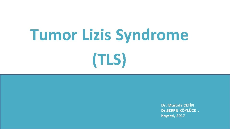 Tumor Lizis Syndrome (TLS) Dr. Mustafa ÇETİN Dr. SERPİL KÖYLÜCE , Kayseri, 2017