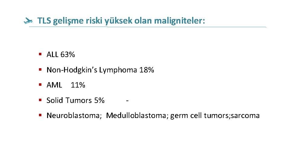 TLS gelişme riski yüksek olan maligniteler: ALL 63% Non-Hodgkin's Lymphoma 18% AML 11% Solid