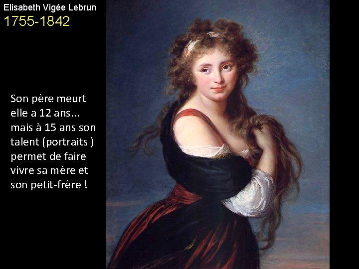 Elisabeth Vigée Lebrun 1755 -1842 Son père meurt elle a 12 ans. . .