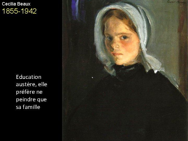 Cecilia Beaux 1855 -1942 Education austère, elle préfère ne peindre que sa famille