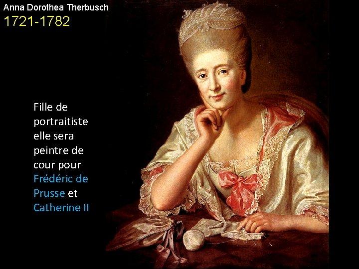 Anna Dorothea Therbusch 1721 -1782 Fille de portraitiste elle sera peintre de cour pour