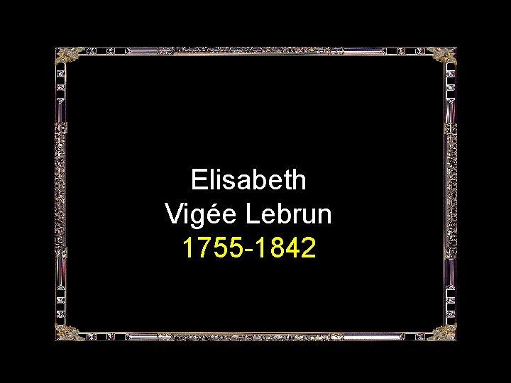 Elisabeth Vigée Lebrun 1755 -1842
