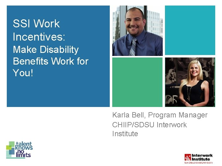 SSI Work Incentives: Make Disability Benefits Work for You! Karla Bell, Program Manager SSI