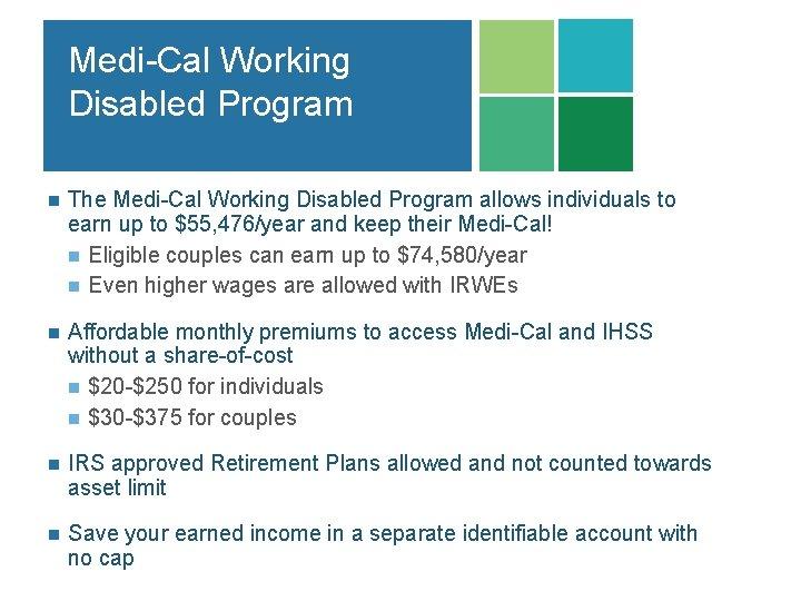 Medi-Cal Working Disabled Program n The Medi-Cal Working Disabled Program allows individuals to earn