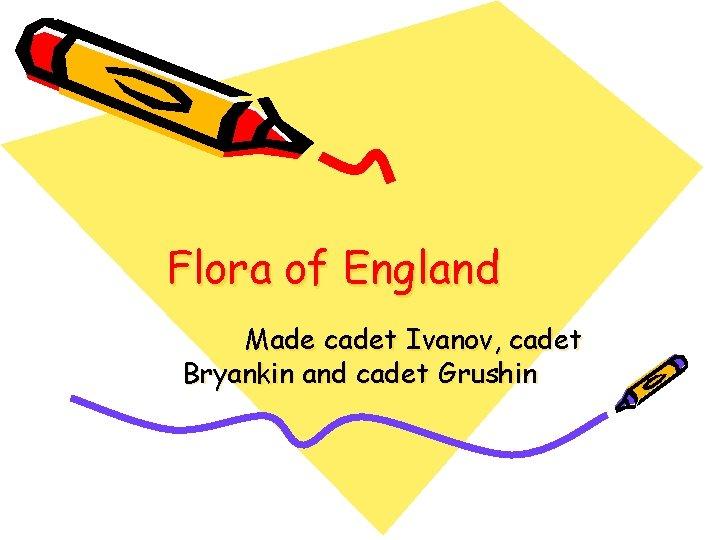 Flora of England Made cadet Ivanov, cadet Bryankin and cadet Grushin
