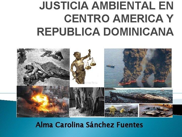 JUSTICIA AMBIENTAL EN CENTRO AMERICA Y REPUBLICA DOMINICANA Alma Carolina Sánchez Fuentes