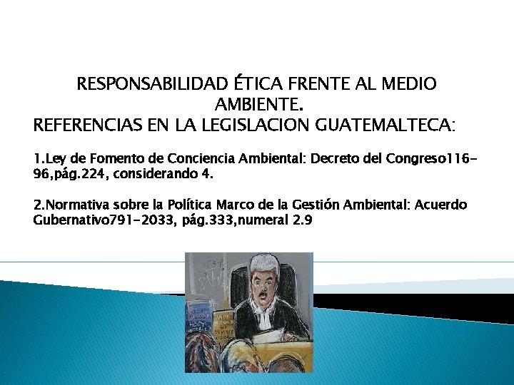 RESPONSABILIDAD ÉTICA FRENTE AL MEDIO AMBIENTE. REFERENCIAS EN LA LEGISLACION GUATEMALTECA: 1. Ley de