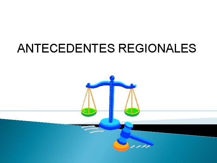 ANTECEDENTES REGIONALES .