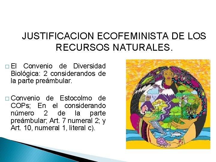 JUSTIFICACION ECOFEMINISTA DE LOS RECURSOS NATURALES. � El Convenio de Diversidad Biológica: 2 considerandos