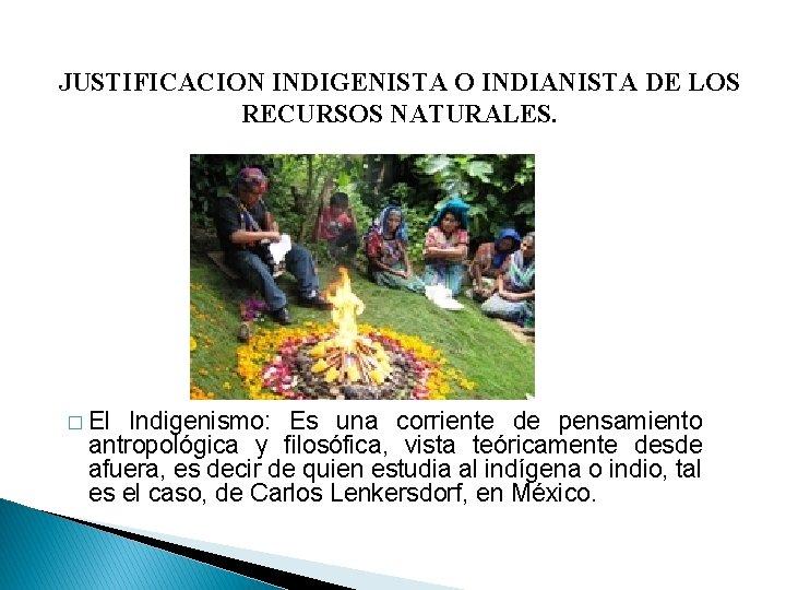 JUSTIFICACION INDIGENISTA O INDIANISTA DE LOS RECURSOS NATURALES. � El Indigenismo: Es una corriente