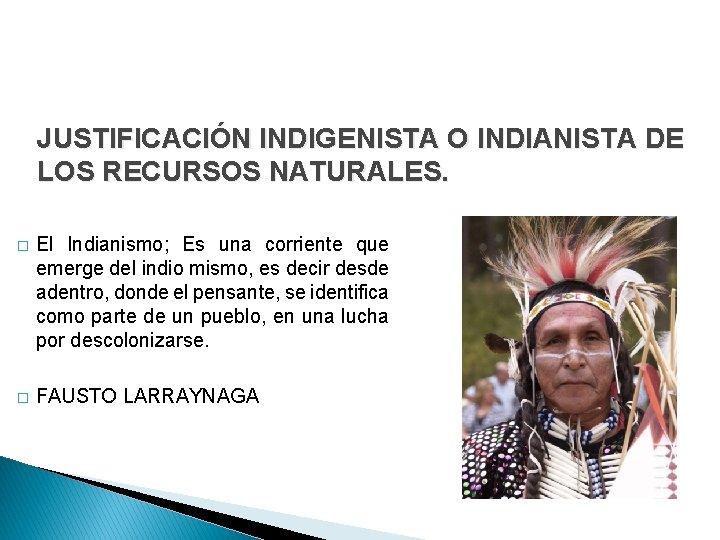 JUSTIFICACIÓN INDIGENISTA O INDIANISTA DE LOS RECURSOS NATURALES. � El Indianismo; Es una corriente