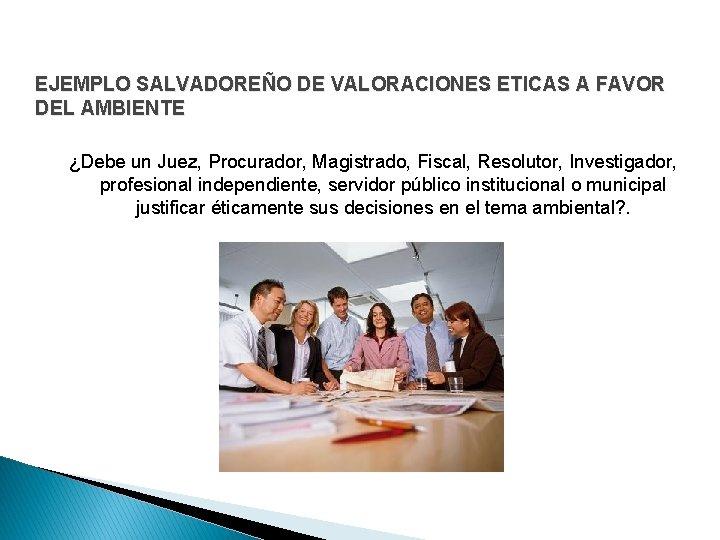EJEMPLO SALVADOREÑO DE VALORACIONES ETICAS A FAVOR DEL AMBIENTE ¿Debe un Juez, Procurador, Magistrado,