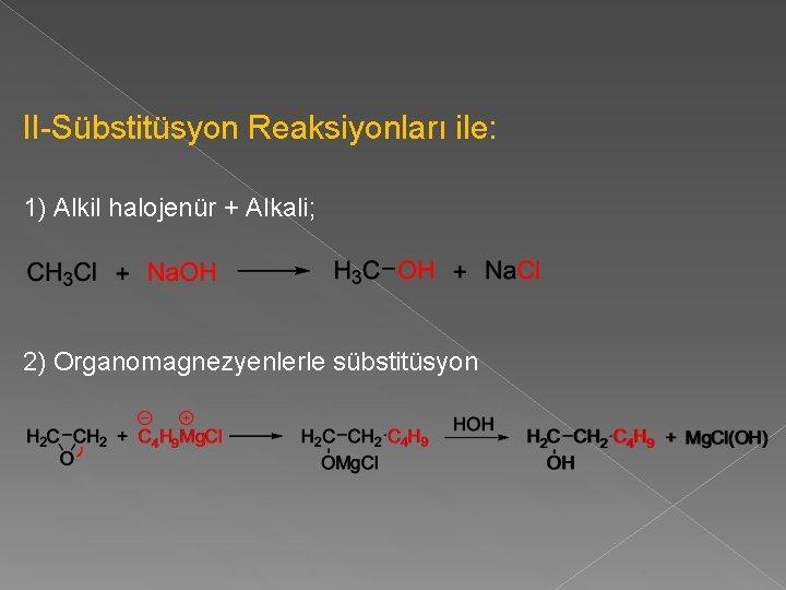 II-Sübstitüsyon Reaksiyonları ile: 1) Alkil halojenür + Alkali; 2) Organomagnezyenlerle sübstitüsyon