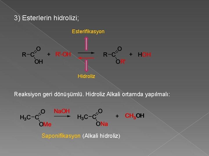 3) Esterlerin hidrolizi; Esterifikasyon Hidroliz Reaksiyon geri dönüşümlü. Hidroliz Alkali ortamda yapılmalı: Saponifikasyon (Alkali