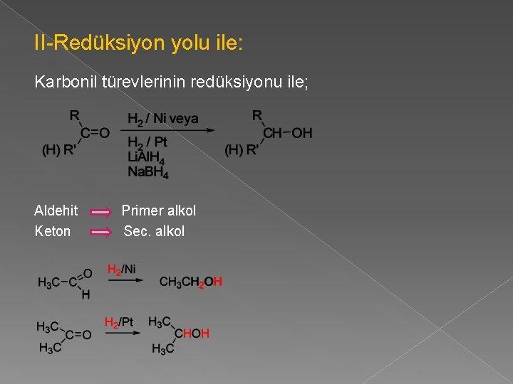 II-Redüksiyon yolu ile: Karbonil türevlerinin redüksiyonu ile; Aldehit Keton Primer alkol Sec. alkol
