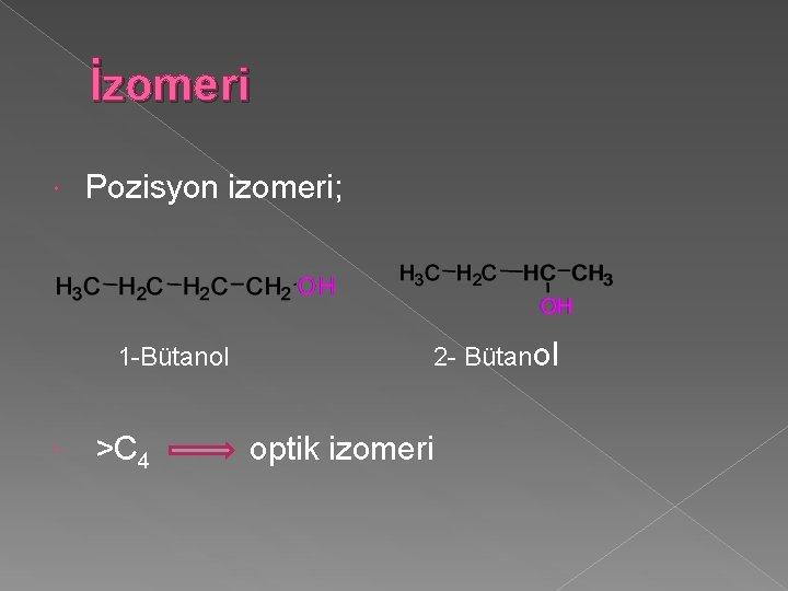İzomeri Pozisyon izomeri; 1 -Bütanol >C 4 2 - Bütanol optik izomeri