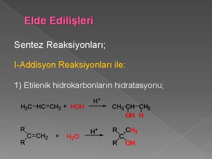 Elde Edilişleri Sentez Reaksiyonları; I-Addisyon Reaksiyonları ile: 1) Etilenik hidrokarbonların hidratasyonu;