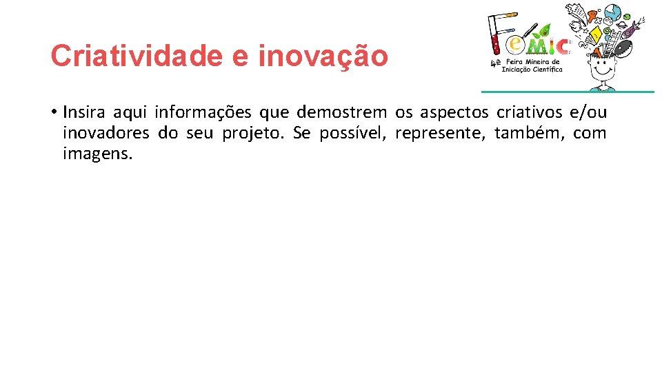 Criatividade e inovação • Insira aqui informações que demostrem os aspectos criativos e/ou inovadores