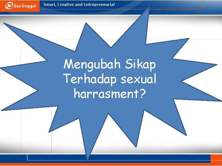 Mengubah Sikap Terhadap sexual harrasment?