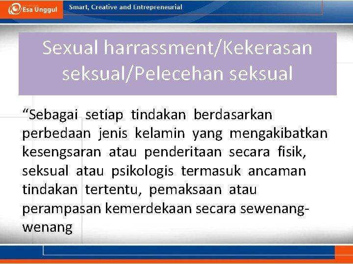 "Sexual harrassment/Kekerasan seksual/Pelecehan seksual ""Sebagai setiap tindakan berdasarkan perbedaan jenis kelamin yang mengakibatkan kesengsaran"