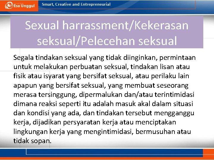 Sexual harrassment/Kekerasan seksual/Pelecehan seksual Segala tindakan seksual yang tidak diinginkan, permintaan untuk melakukan perbuatan