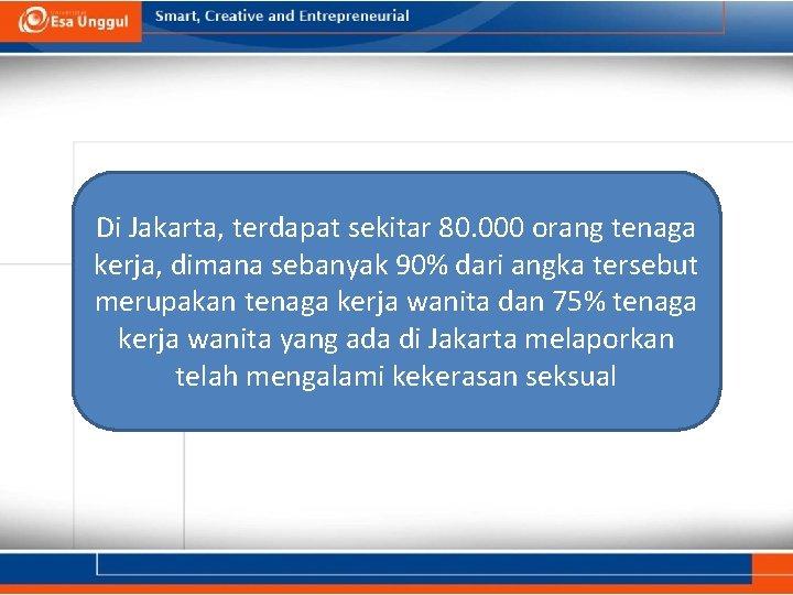 Di Jakarta, terdapat sekitar 80. 000 orang tenaga kerja, dimana sebanyak 90% dari angka