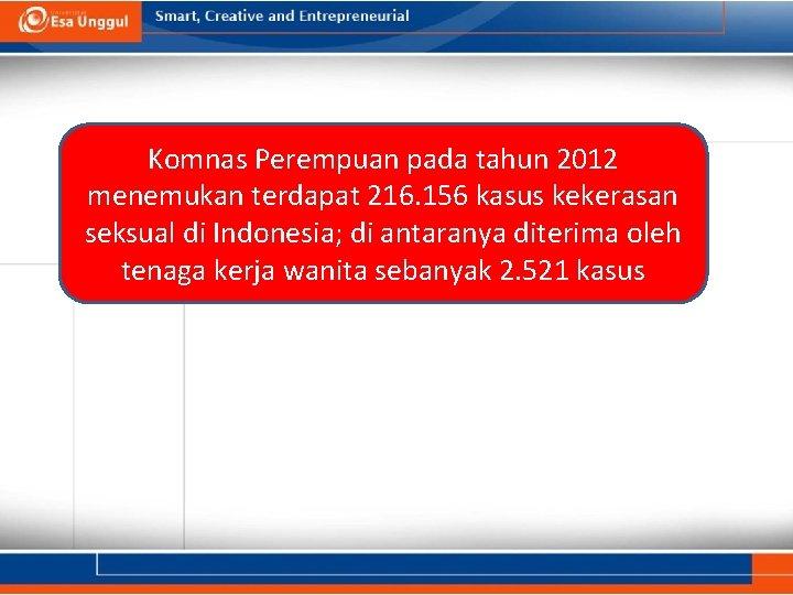 Komnas Perempuan pada tahun 2012 menemukan terdapat 216. 156 kasus kekerasan seksual di Indonesia;
