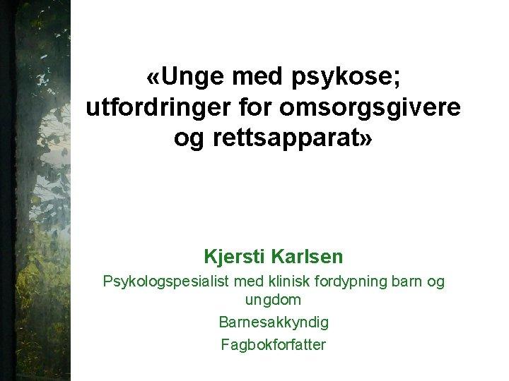 «Unge med psykose; utfordringer for omsorgsgivere og rettsapparat» Kjersti Karlsen Psykologspesialist med klinisk