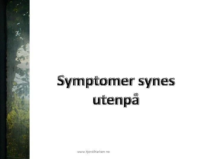 Symptomer synes utenpå www. kjerstikarlsen. no