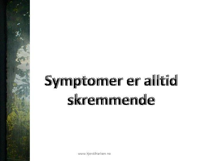 Symptomer er alltid skremmende www. kjerstikarlsen. no