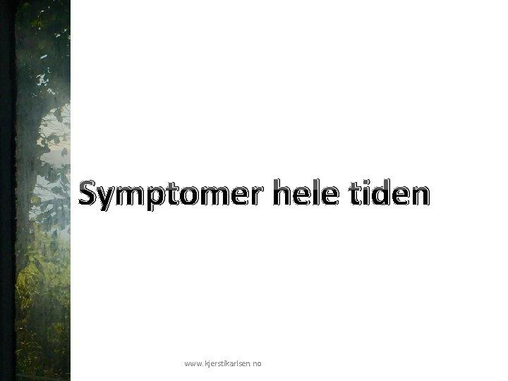 Symptomer hele tiden www. kjerstikarlsen. no