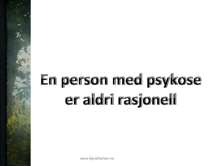 En person med psykose er aldri rasjonell www. kjerstikarlsen. no