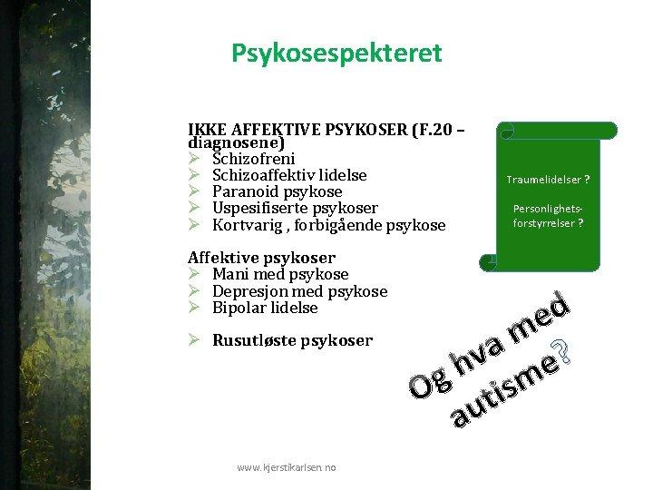 Psykosespekteret IKKE AFFEKTIVE PSYKOSER (F. 20 – diagnosene) Ø Schizofreni Ø Schizoaffektiv lidelse Ø