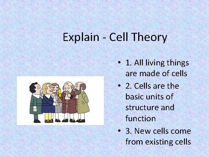 Explain - Cell Theory • 1. All living things are made of cells •