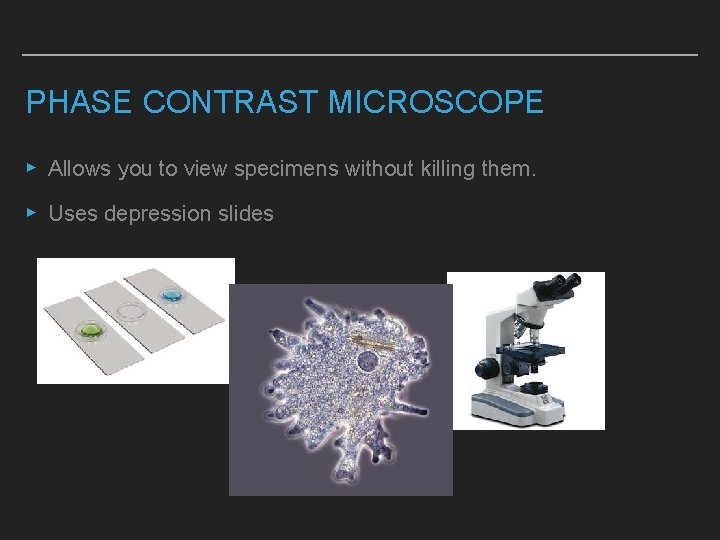 PHASE CONTRAST MICROSCOPE ▸ Allows you to view specimens without killing them. ▸ Uses