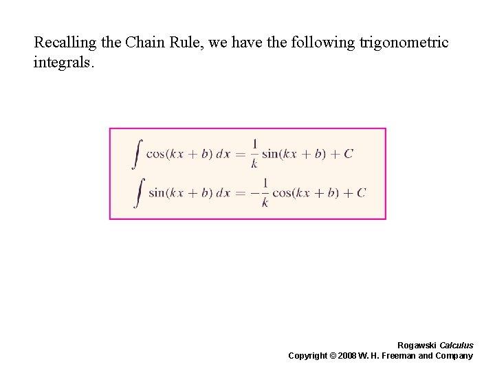 Recalling the Chain Rule, we have the following trigonometric integrals. Rogawski Calculus Copyright ©