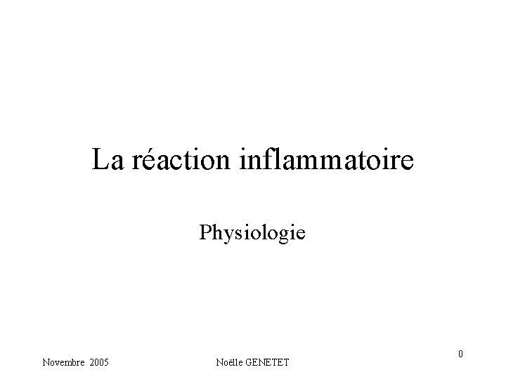La réaction inflammatoire Physiologie Novembre 2005 Noëlle GENETET 0