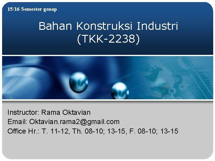 15/16 Semester genap Bahan Konstruksi Industri (TKK-2238) Instructor: Rama Oktavian Email: Oktavian. rama 2@gmail.
