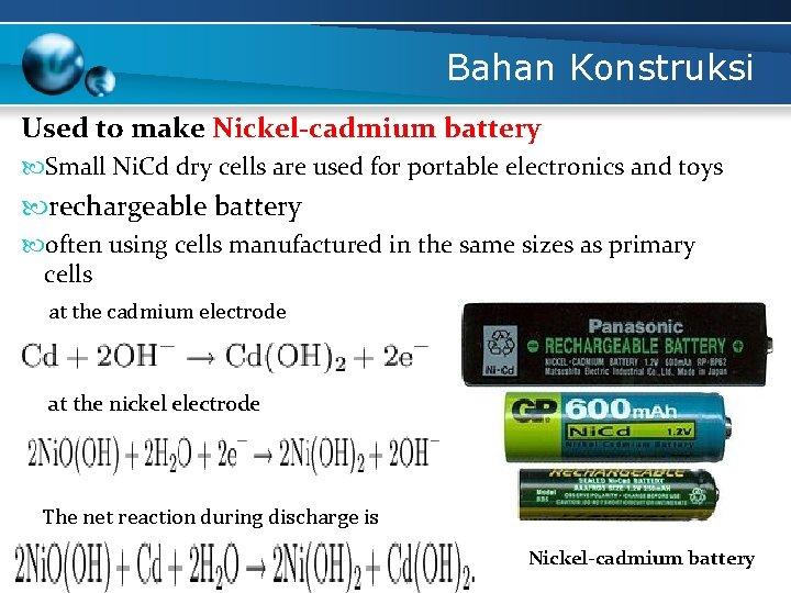 Bahan Konstruksi Used to make Nickel-cadmium battery Small Ni. Cd dry cells are used