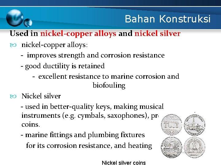 Bahan Konstruksi Used in nickel-copper alloys and nickel silver nickel-copper alloys: - improves strength