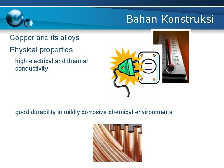 Bahan Konstruksi Copper and its alloys Physical properties high electrical and thermal conductivity good