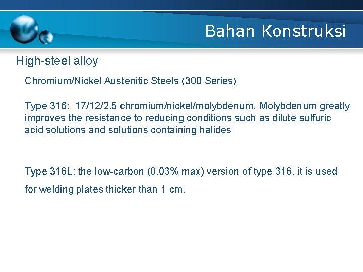 Bahan Konstruksi High-steel alloy Chromium/Nickel Austenitic Steels (300 Series) Type 316: 17/12/2. 5 chromium/nickel/molybdenum.