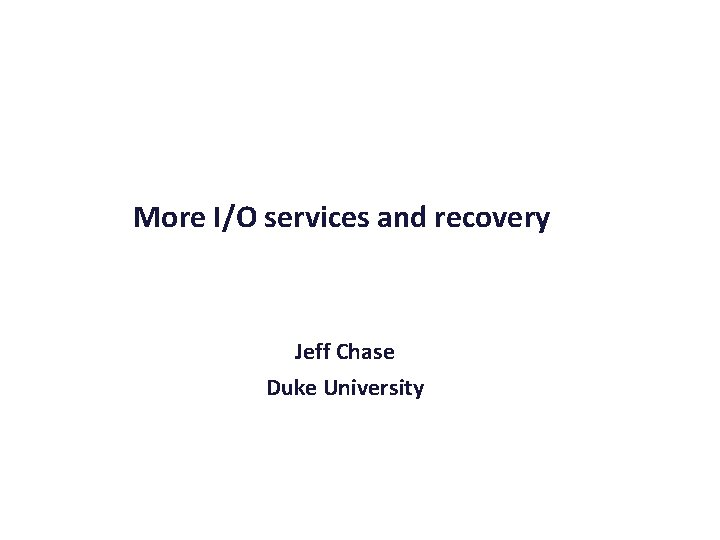 More I/O services and recovery Jeff Chase Duke University