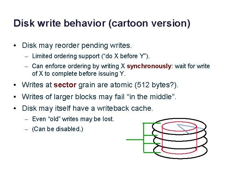 Disk write behavior (cartoon version) • Disk may reorder pending writes. – Limited ordering